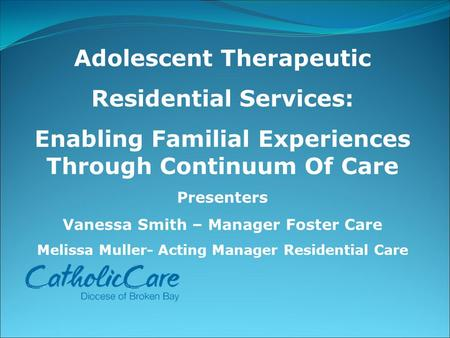 Adolescent Therapeutic Residential Services: Enabling Familial Experiences Through Continuum Of Care Presenters Vanessa Smith – Manager Foster Care Melissa.