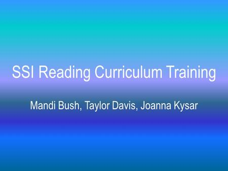 SSI Reading Curriculum Training Mandi Bush, Taylor Davis, Joanna Kysar.