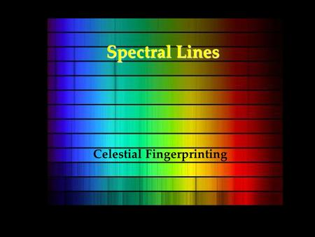 Spectral Lines Celestial Fingerprinting. Goals From light we learn about –Composition –Motion.