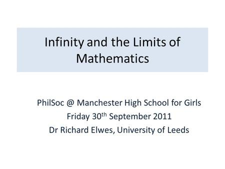 Infinity and the Limits of Mathematics Manchester High School for Girls Friday 30 th September 2011 Dr Richard Elwes, University of Leeds.