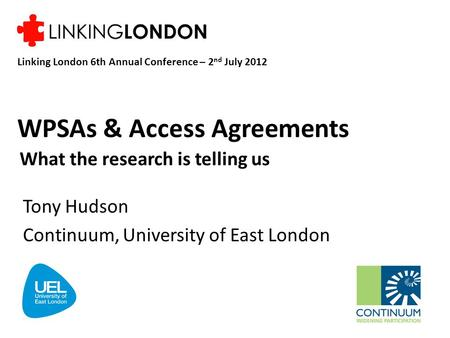 WPSAs & Access Agreements What the research is telling us Tony Hudson Continuum, University of East London Linking London 6th Annual Conference – 2 nd.