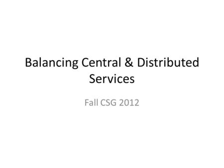 Balancing Central & Distributed Services Fall CSG 2012.