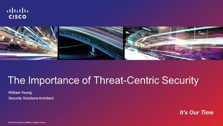 © 2015 Cisco and/or its affiliates. All rights reserved. 1 The Importance of Threat-Centric Security William Young Security Solutions Architect It's Our.