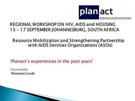 REGIONAL WORKSHOP ON HIV, AIDS and HOUSING 15 – 17 SEPTEMBER JOHANNESBURG, SOUTH AFRICA Resource Mobilization and Strengthening Partnership with AIDS Services.