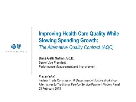 Improving Health Care Quality While Slowing Spending Growth: The Alternative Quality Contract (AQC) Dana Gelb Safran, Sc.D. Senior Vice President Performance.