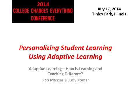July 17, 2014 Tinley Park, Illinois Personalizing Student Learning Using Adaptive Learning Adaptive Learning—How is Learning and Teaching Different? Rob.