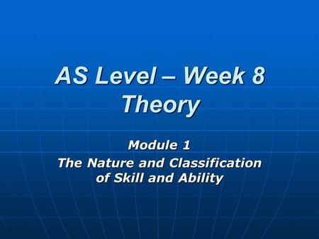 AS Level – Week 8 Theory Module 1 The Nature and Classification of Skill and Ability.