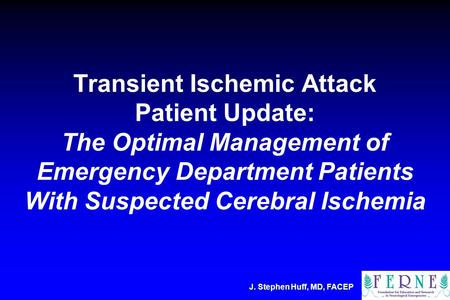 J. Stephen Huff, MD, FACEP Transient Ischemic Attack Patient Update: The Optimal Management of Emergency Department Patients With Suspected Cerebral Ischemia.