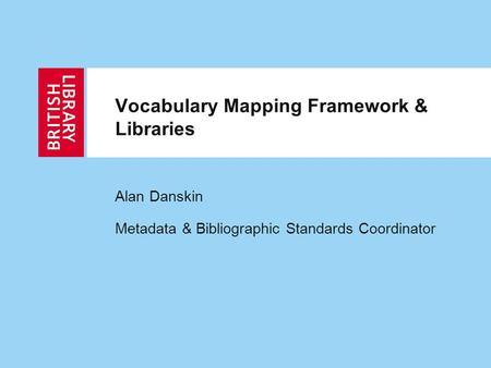 Vocabulary Mapping Framework & Libraries Alan Danskin Metadata & Bibliographic Standards Coordinator.