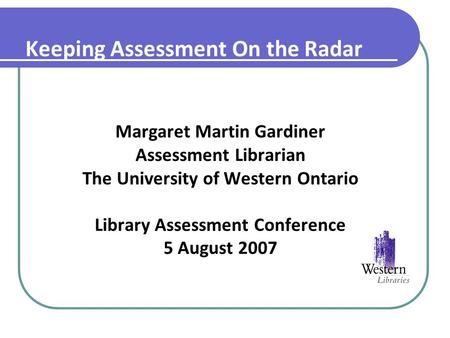 Keeping Assessment On the Radar Margaret Martin Gardiner Assessment Librarian The University of Western Ontario Library Assessment Conference 5 August.