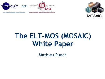 The ELT-MOS (MOSAIC) White Paper Mathieu Puech. ELT-MOS Requirements Workshop in Amsterdam Assembled a science team New science simulations ELT-MOS White.