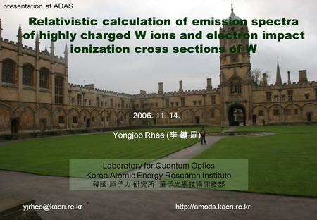 1 Relativistic calculation of emission spectra of highly charged W ions and electron impact ionization cross sections of W 2006. 11. 14. Yongjoo Rhee (