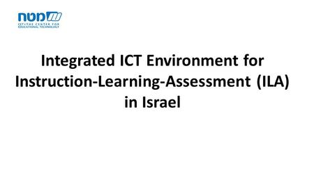 Integrated ICT Environment for Instruction-Learning-Assessment (ILA) in Israel.