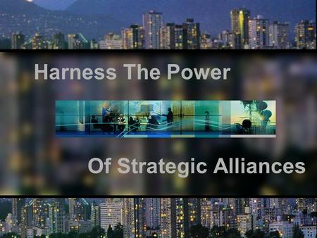 "Harness The Power Of Strategic Alliances. ""If you think you can go it alone in today's global economy, you are highly mistaken."" Jack Welch, CEO of GE."