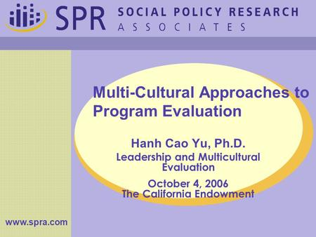 Multi-Cultural Approaches to Program Evaluation Hanh Cao Yu, Ph.D. Leadership and Multicultural Evaluation October 4, 2006 The California Endowment www.spra.com.