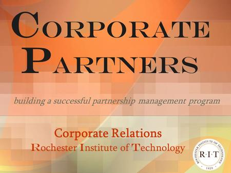 C ORPORATE P ARTNERS building a successful partnership management program Corporate Relations R ochester I nstitute of T echnology.