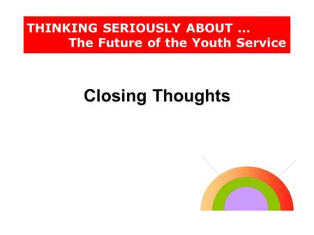 THINKING SERIOUSLY ABOUT … The Future of the Youth Service Closing Thoughts.