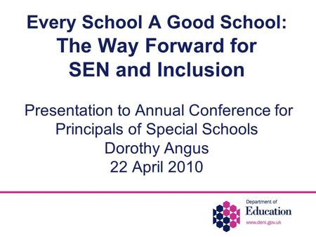 Every School A Good School: The Way Forward for SEN and Inclusion Presentation to Annual Conference for Principals of Special Schools Dorothy Angus 22.