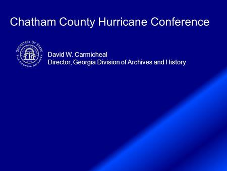 Chatham County Hurricane Conference David W. Carmicheal Director, Georgia Division of Archives and History.
