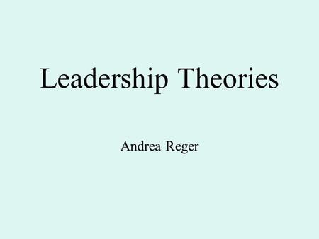 Leadership Theories Andrea Reger. Theories Trait Approach Skills Approach Style Approach Situational Approach Contingency Theory Path-Goal Theory Leader.