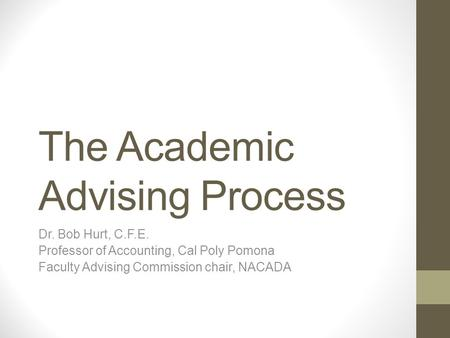 The Academic Advising Process Dr. Bob Hurt, C.F.E. Professor of Accounting, Cal Poly Pomona Faculty Advising Commission chair, NACADA.