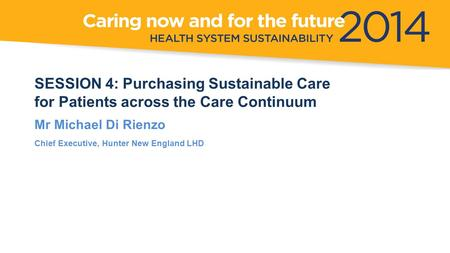 SESSION 4: Purchasing Sustainable Care for Patients across the Care Continuum Mr Michael Di Rienzo Chief Executive, Hunter New England LHD.