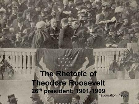 The Rhetoric of Theodore Roosevelt 26 th president: 1901-1909 (Inauguration, 1905)