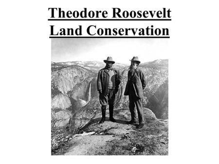 Theodore Roosevelt Land Conservation. Land Conservation The cornerstone to his Domestic Policy.