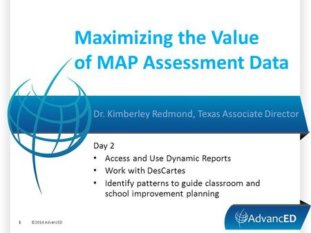 Maximizing the Value of MAP Assessment Data Dr. Kimberley Redmond, Texas Associate Director ©2014 AdvancED1 Day 2 Access and Use Dynamic Reports Work with.