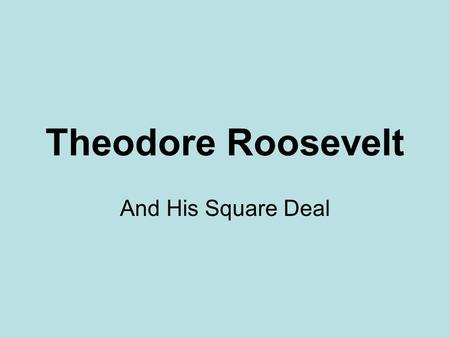 Theodore Roosevelt And His Square Deal. The Man In 1901, Teddy Roosevelt became the youngest President of the U.S. at age 43. Roosevelt was a hero of.