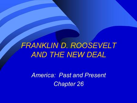 FRANKLIN D. ROOSEVELT AND THE NEW DEAL America: Past and Present Chapter 26.