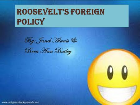 Roosevelt's Foreign Policy By: Janel Alanis & Brea Ann Bailey.