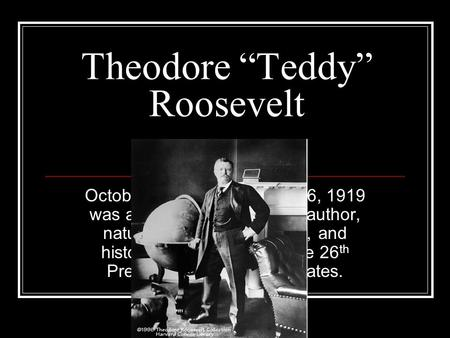 "Theodore ""Teddy"" Roosevelt October 27, 1858 – January 6, 1919 was an American politician, author, naturalist, soldier, explorer, and historian who served."