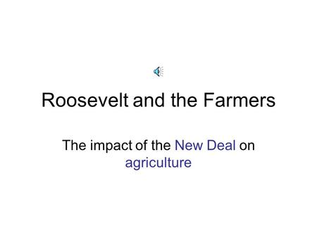 Roosevelt and the Farmers The impact of the New Deal on agriculture.