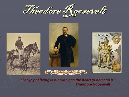 "Theodore Roosevelt ""The joy of living is his who has the heart to demand it."" Theodore Roosevelt."