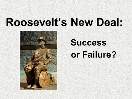 Roosevelt's New Deal: or Failure? Success The Great Depression Stock market crashed Factories, businesses, banks closed down Millions lost their jobs.