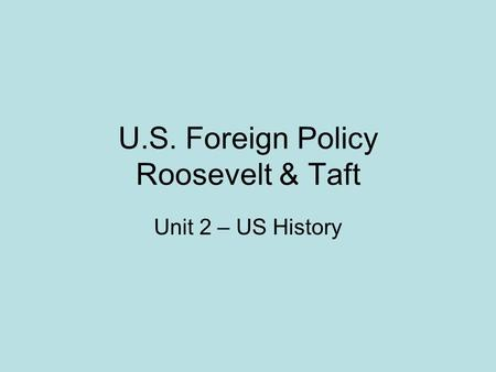 U.S. Foreign Policy Roosevelt & Taft Unit 2 – US History.
