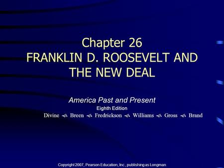 Chapter 26 FRANKLIN D. ROOSEVELT AND THE NEW DEAL America Past and Present Eighth Edition Divine  Breen  Fredrickson  Williams  Gross  Brand Copyright.
