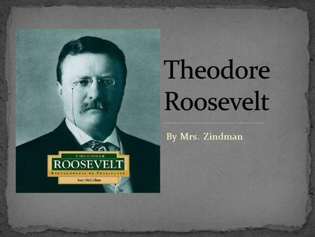 By Mrs. Zindman. Theodore Roosevelt was born on October 27, 1858. He was born in New York, New York. His father's name was also Theodore Roosevelt. His.