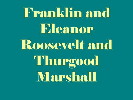 Franklin and Eleanor Roosevelt and Thurgood Marshall.