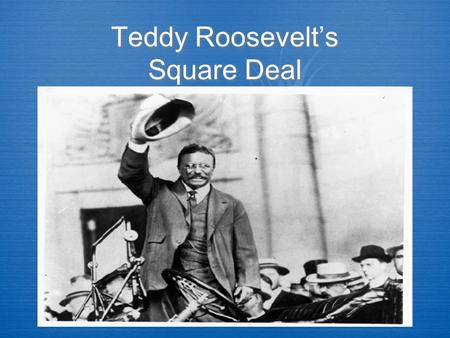 Teddy Roosevelt's Square Deal. Theodore Roosevelt  Governor of New York  Hero of the Spanish-American War  Chosen as William McKinley's Vice-Presidential.