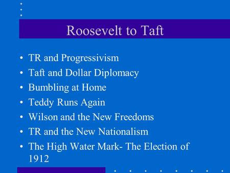 Roosevelt to Taft TR and Progressivism Taft and Dollar Diplomacy Bumbling at Home Teddy Runs Again Wilson and the New Freedoms TR and the New Nationalism.