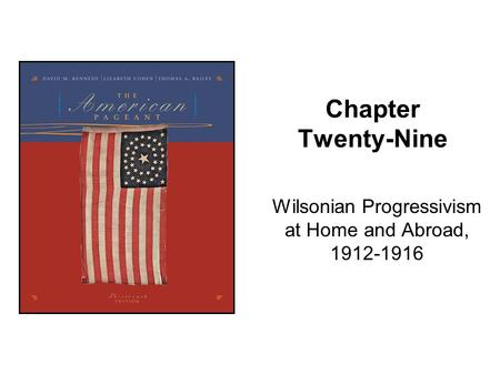 Chapter Twenty-Nine Wilsonian Progressivism at Home and Abroad, 1912-1916.