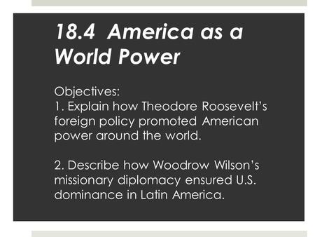 18. 4 America as a World Power Objectives: 1