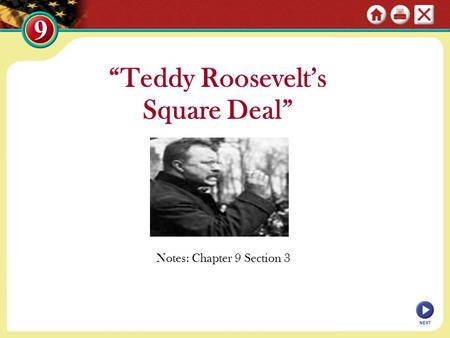 "NEXT ""Teddy Roosevelt's Square Deal"" Notes: Chapter 9 Section 3."