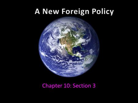 A New Foreign Policy Chapter 10: Section 3.