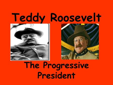 Teddy Roosevelt The Progressive President. Square Deal.