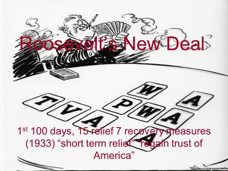 "Roosevelt's New Deal 1 st 100 days, 15 relief 7 recovery measures (1933) ""short term relief"" ""regain trust of America"""