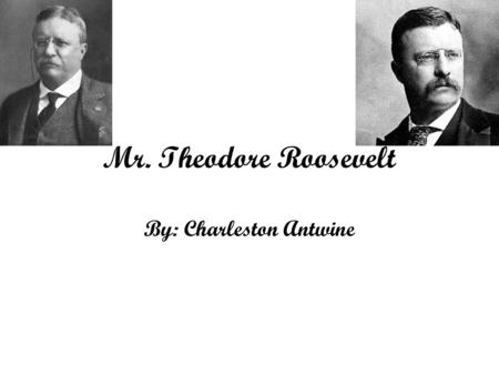 Mr. Theodore Roosevelt By: Charleston Antwine. Childhood of Theodore Roosevelt Theodore Roosevelt was born October 27,1858 in New York City. He was a.