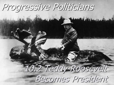 Progressive Politicians 10.2 Teddy Roosevelt Becomes President.